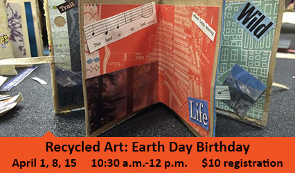 Recycled Art: Earth Day Birthday. April 1, 8, 15. 10:30 a.m.-12 p.m. $10 registration.