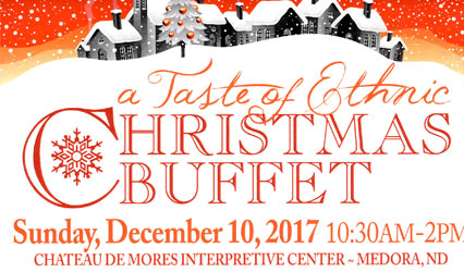 A Taste of Ethnic Christmas Buffet. Sunday, December 10, 2017. 1-:30 a.m.-2 p.m. Chateau de Mores Interpretive Center. Medora, ND
