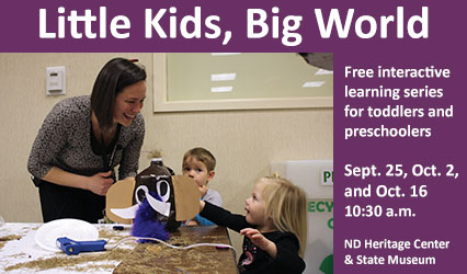 Little Kids, Big World. Free interactive learning series for toddlers and preschoolers. Mondays at 10:30 a.m. from Jan. 23-March 27. ND Heritage Center & State Museum.