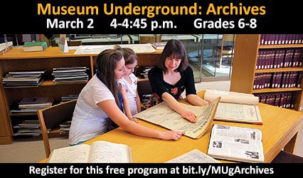 Museum Underground: Archives. March 2 from 4-4:45 p.m. for grades 6-8. Register for this free program at bit.ly/MUgArchives.