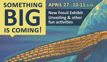 Something BIG is coming! New Fossil Exhibit Unveiling and other fun activities. April 27 from 10-11 a.m.