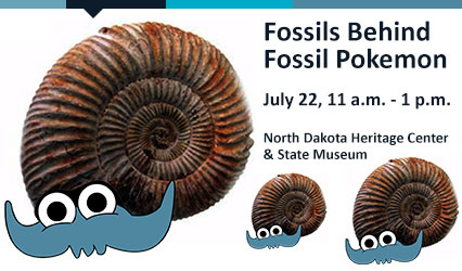 Fossils Behind Fossil Pokemon. July 22, 11 a.m.-1 p.m. North Dakota Heritage Center & State Museum.