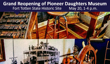 Grand Reopening of Pioneer Daughters Museum. Fort Totten State Historic Site. May 20, 1-4 p.m.