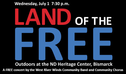 Land of the Free - Monday, July 1 at 7:30 p.m. - Outdoors at the ND Heritage Center - A FREE concert by the West River Winds Community Band and Community Chorus