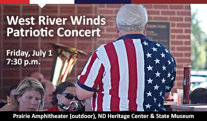 West River Winds Patriotic Concert. July 1 at 7:30 p.m. Prairie Amphitheater (outdoor), ND Heritage Center & State Museum